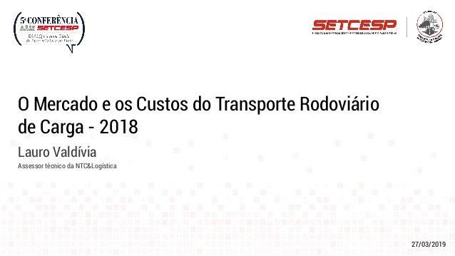 27/03/2019 O Mercado e os Custos do Transporte Rodoviário de Carga - 2018 Lauro Valdívia Assessor técnico da NTC&Logística