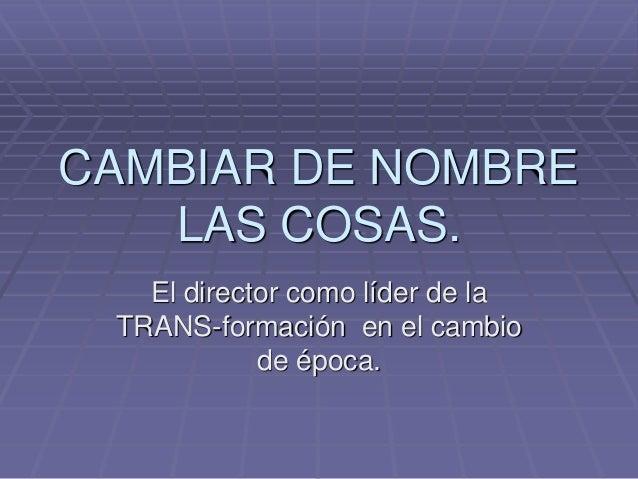 CAMBIAR DE NOMBRE LAS COSAS. El director como líder de la TRANS-formación en el cambio de época.