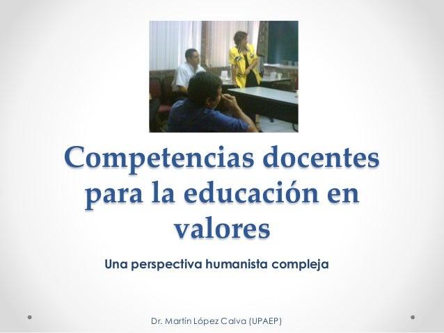 Competencias docentes para la educación en valores Una perspectiva humanista compleja Dr. Martín López Calva (UPAEP)
