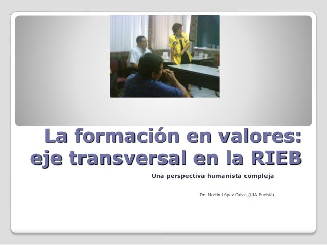 La formación en valores: eje transversal en la RIEB Una perspectiva humanista compleja Dr. Martín López Calva (UIA Puebla)