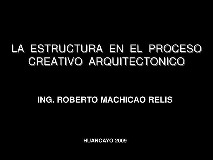 LA  ESTRUCTURA  EN  EL  PROCESO CREATIVO  ARQUITECTONICO<br />ING. ROBERTO MACHICAO RELIS<br />HUANCAYO 2009<br />