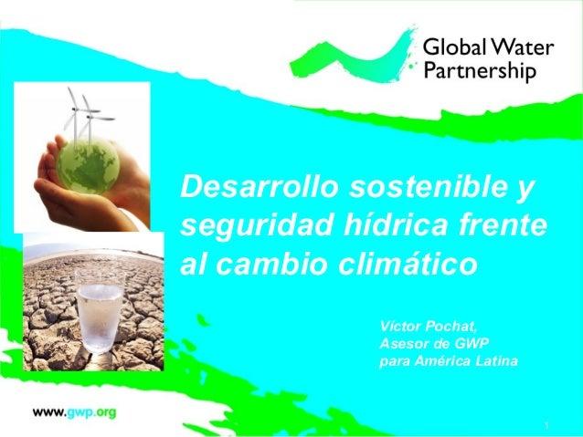 Desarrollo sostenible yseguridad hídrica frenteal cambio climático             Víctor Pochat,             Asesor de GWP   ...