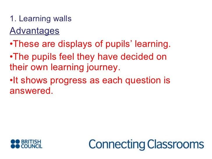 <ul><li>1. Learning walls </li></ul><ul><li>Advantages </li></ul><ul><li>These are displays of pupils' learning. </li></ul...