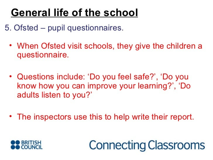<ul><li>5. Ofsted – pupil questionnaires. </li></ul>General life of the school <ul><li>When Ofsted visit schools, they giv...