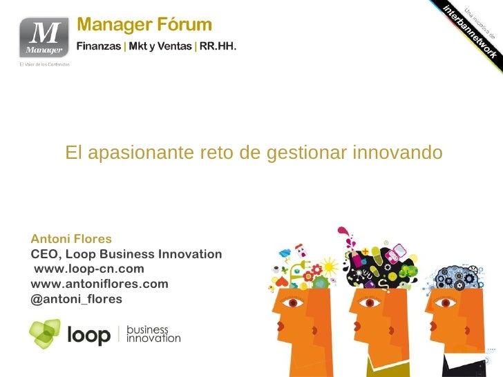 El apasionante reto de gestionar innovandoAntoni FloresCEO, Loop Business Innovationwww.loop-cn.comwww.antoniflores.com@an...