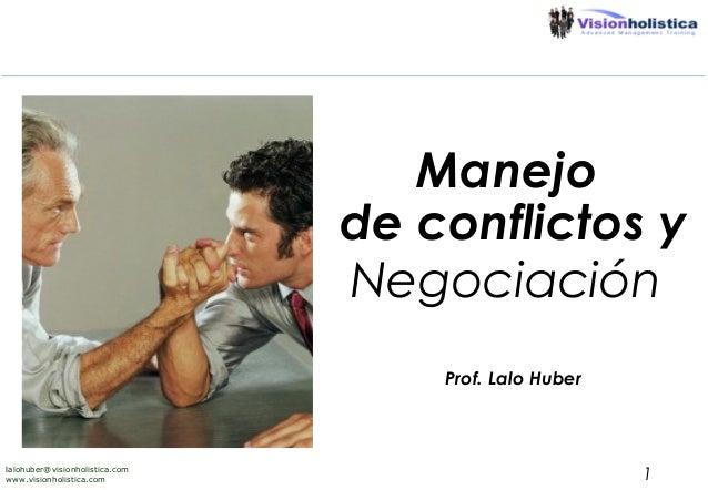 Manejo de conflictos y Negociación Prof. Lalo Huber  lalohuber@visionholistica.com www.visionholistica.com  1