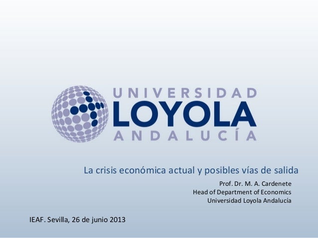 Prof. Dr. M. A. Cardenete Head of Department of Economics Universidad Loyola Andalucía IEAF. Sevilla, 26 de junio 2013 La ...