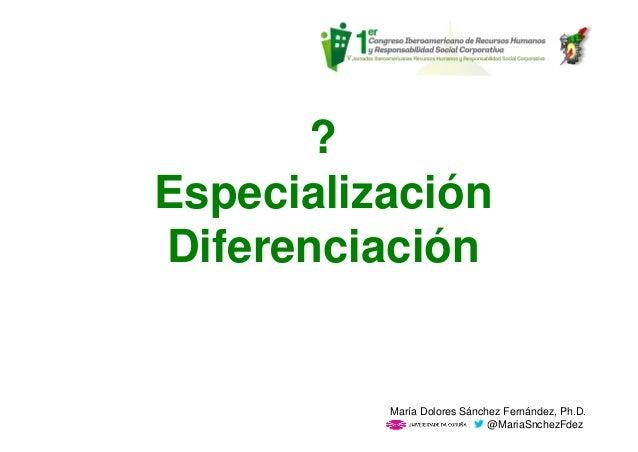 ? Especialización Diferenciación María Dolores Sánchez Fernández, Ph.D. @MariaSnchezFdez