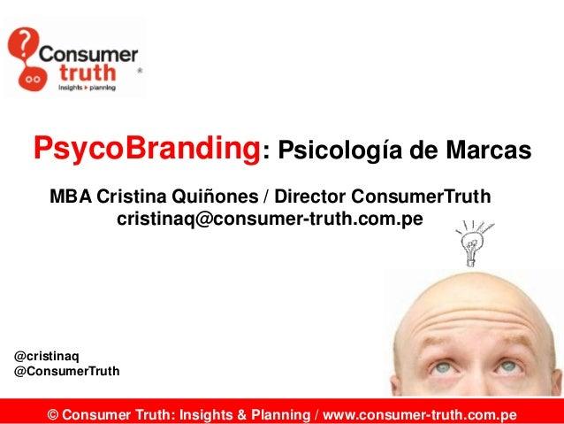 PsycoBranding: Psicología de Marcas MBA Cristina Quiñones / Director ConsumerTruth cristinaq@consumer-truth.com.pe  @crist...