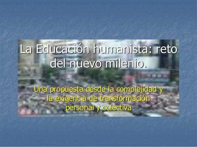 La Educación humanista: reto del nuevo milenio. Una propuesta desde la complejidad y la exigencia de transformación person...