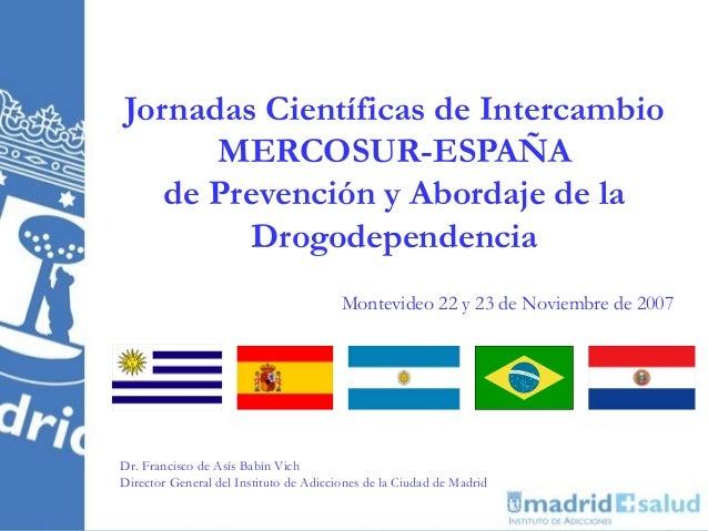 Jornadas Científicas de Intercambio      MERCOSUR-ESPAÑA   de Prevención y Abordaje de la         Drogodependencia        ...