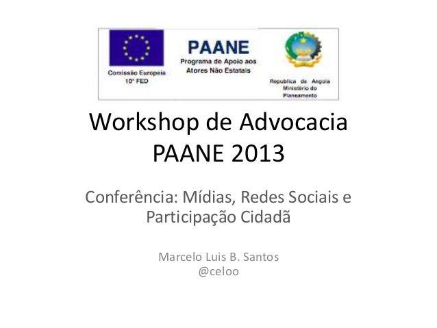 Workshop de AdvocaciaPAANE 2013Conferência: Mídias, Redes Sociais eParticipação CidadãMarcelo Luis B. Santos@celoo