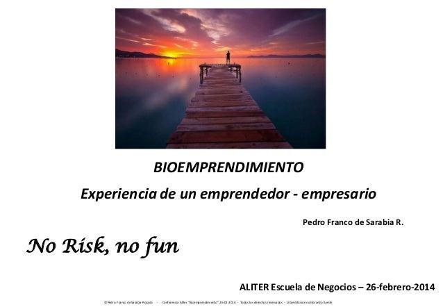 BIOEMPRENDIMIENTO  Experiencia de un emprendedor - empresario Pedro Franco de Sarabia R.  No Risk, no fun ALITER Escuela d...
