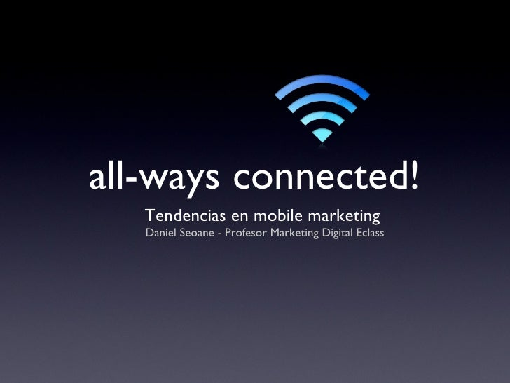 all-ways connected! <ul><li>Tendencias en mobile marketing  </li></ul><ul><li>Daniel Seoane - Profesor Marketing Digital E...
