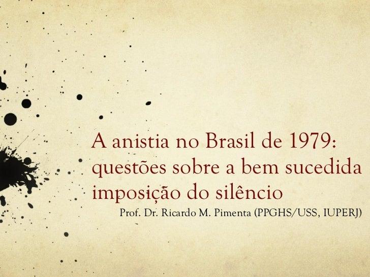 A anistia no Brasil de 1979:questões sobre a bem sucedidaimposição do silêncio   Prof. Dr. Ricardo M. Pimenta (PPGHS/USS, ...