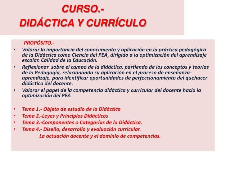 CURSO.-    DIDÁCTICA Y CURRÍCULO     PROPÓSITO.-•   Valorar la importancia del conocimiento y aplicación en la práctica pe...