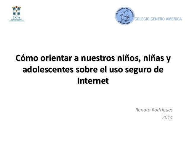 Cómo orientar a nuestros niños, niñas y adolescentes sobre el uso seguro de Internet Renata Rodrigues 2014