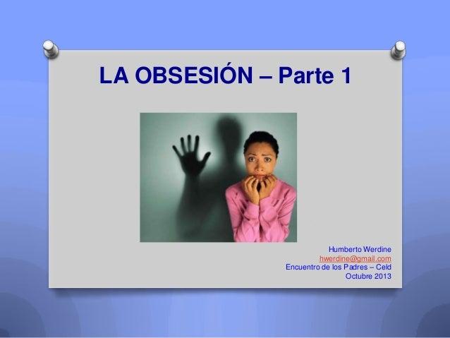 LA OBSESIÓN – Parte 1  Humberto Werdine hwerdine@gmail.com Encuentro de los Padres – Celd Octubre 2013