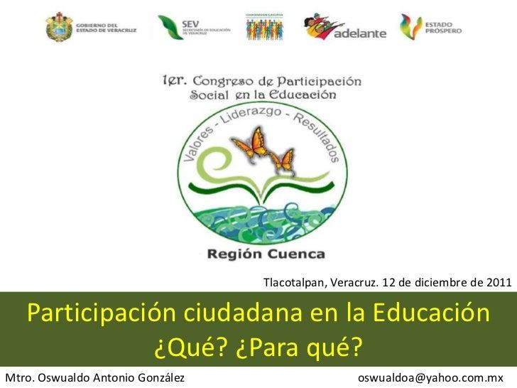 Tlacotalpan, Veracruz. 12 de diciembre de 2011   Participación ciudadana en la Educación              ¿Qué? ¿Para qué?Mtro...