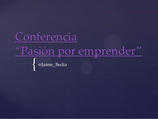 "Conferencia""Pasión por emprender""  {   @Jaime_Bedia"