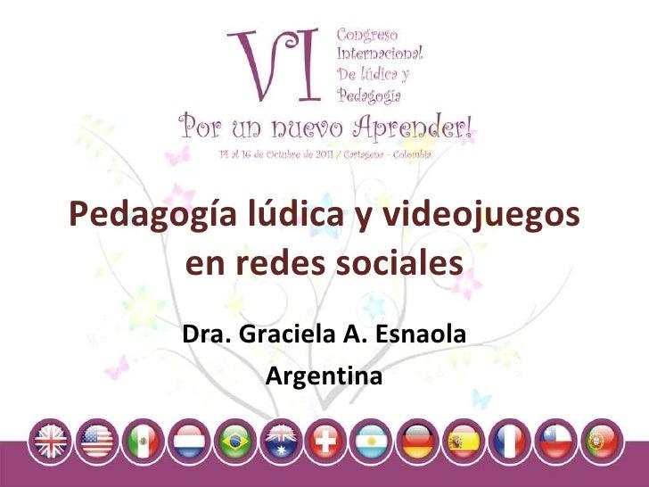 Pedagogía lúdica y videojuegos en redes sociales Dra. Graciela A. Esnaola Argentina