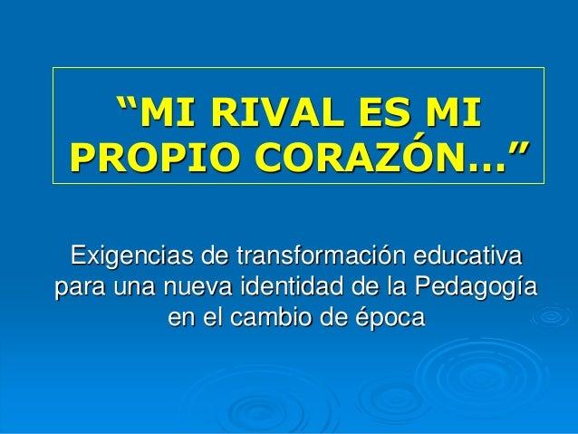 """""""MI RIVAL ES MI PROPIO CORAZÓN…"""" Exigencias de transformación educativa para una nueva identidad de la Pedagogía en el cam..."""