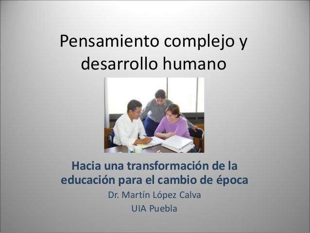 Pensamiento complejo y desarrollo humano Hacia una transformación de la educación para el cambio de época Dr. Martín López...