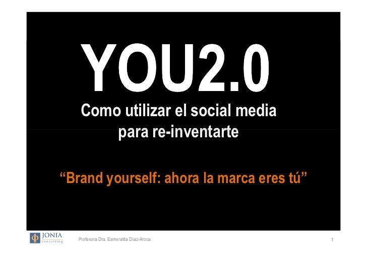 """YOU2.0    Como utilizar el social media        para re-inventarte""""Brand yourself: ahora la marca eres tú""""   Profesora Dra...."""