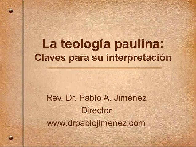 La teología paulina: Claves para su interpretación Rev. Dr. Pablo A. Jiménez Director www.drpablojimenez.com