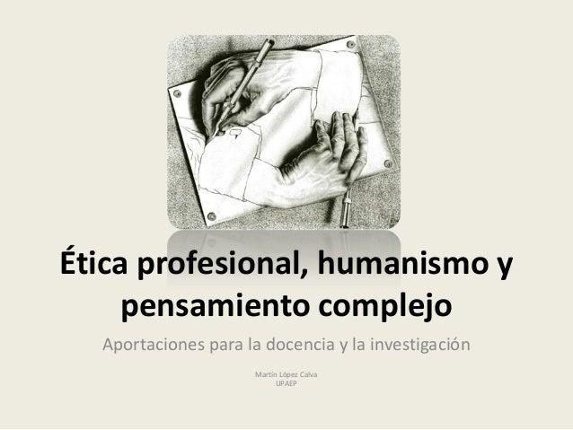 Ética profesional, humanismo y pensamiento complejo Aportaciones para la docencia y la investigación Martín López Calva UP...