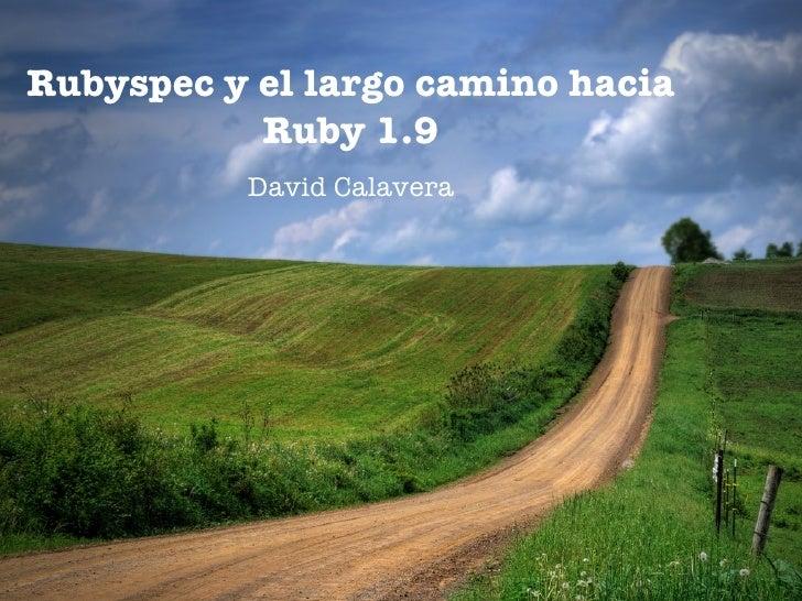 Rubyspec y el largo camino hacia            Ruby 1.9           David Calavera
