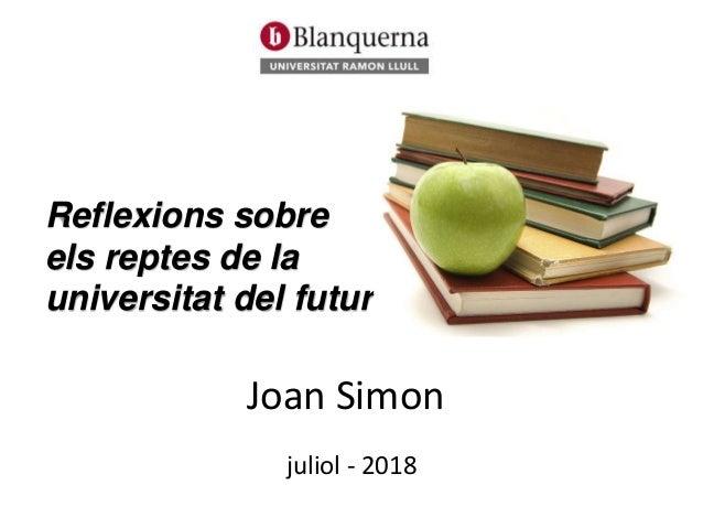 Reflexions sobre els reptes de la universitat del futur Joan Simon juliol - 2018