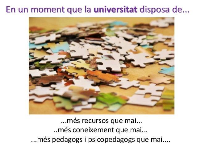 ...més recursos que mai... ..més coneixement que mai... ...més pedagogs i psicopedagogs que mai.... En un moment que la un...