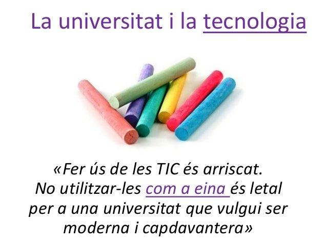 «Fer ús de les TIC és arriscat. No utilitzar-les com a eina és letal per a una universitat que vulgui ser moderna i capdav...