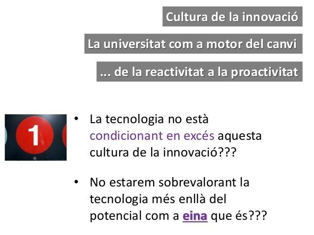• La tecnologia no està condicionant en excés aquesta cultura de la innovació??? Cultura de la innovació • No estarem sobr...