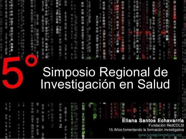 Simposio Regional de Investigación en Salud Eliana Santos Echavarría Fundación RedCOLSI 15 Años fomentando la formación in...