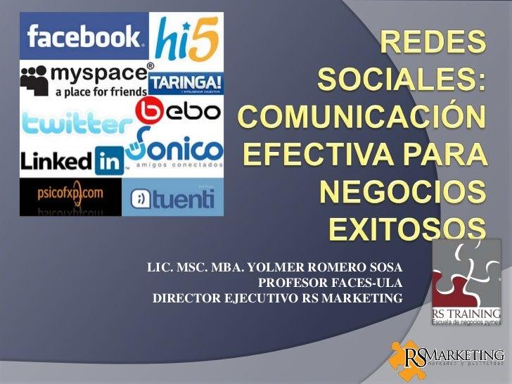 REDES SOCIALES: COMUNICACIÓN EFECTIVA PARA NEGOCIOS EXITOSOS<br />LIC. MSC. MBA. YOLMER ROMERO SOSA<br />PROFESOR FACES-UL...