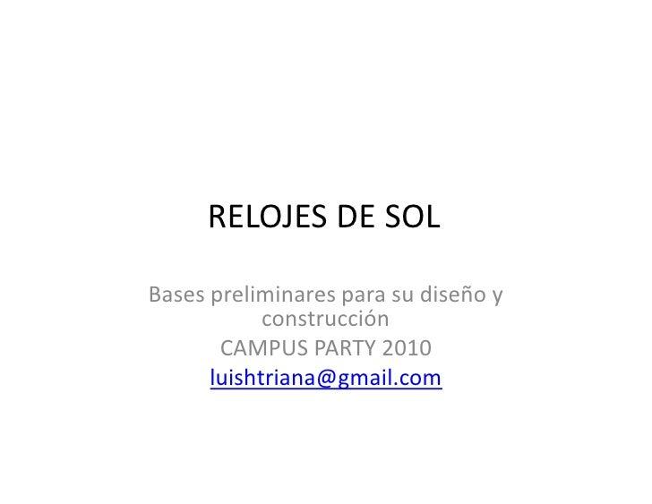 RELOJES DE SOL  Bases preliminares para su diseño y             construcción        CAMPUS PARTY 2010       luishtriana@gm...