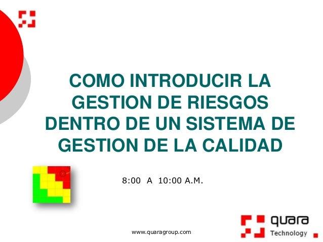 COMO INTRODUCIR LA  GESTION DE RIESGOSDENTRO DE UN SISTEMA DE GESTION DE LA CALIDAD       8:00 A 10:00 A.M.         www.qu...