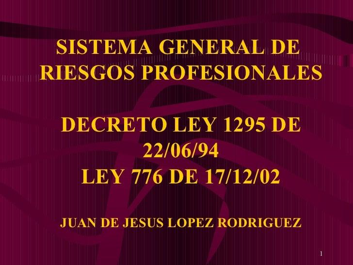 SISTEMA GENERAL DE  RIESGOS PROFESIONALES DECRETO LEY 1295 DE 22/06/94 LEY 776 DE 17/12/02 JUAN DE JESUS LOPEZ RODRIGUEZ