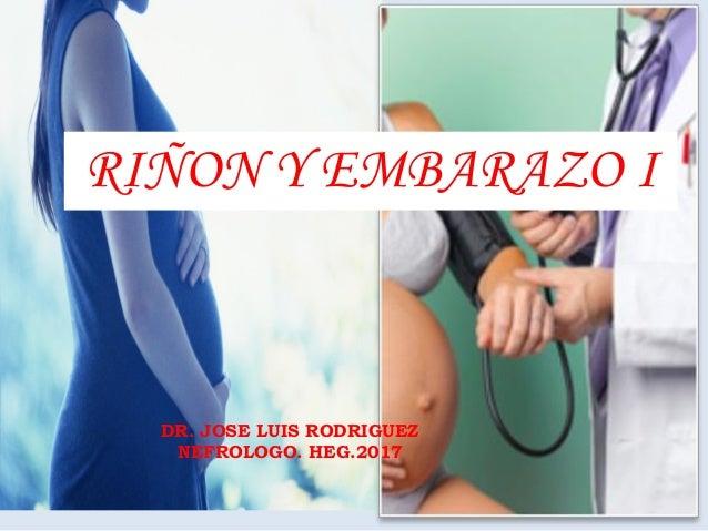 DR. JOSE LUIS RODRIGUEZ NEFROLOGO. HEG.2017 RIÑON Y EMBARAZO I