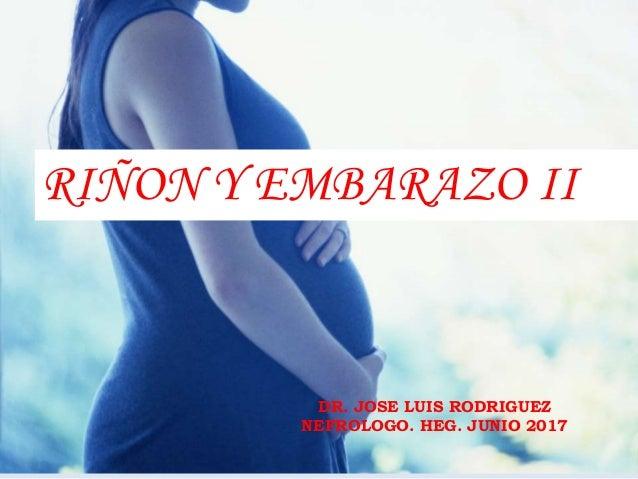DR. JOSE LUIS RODRIGUEZ NEFROLOGO. HEG. JUNIO 2017 RIÑON Y EMBARAZO II