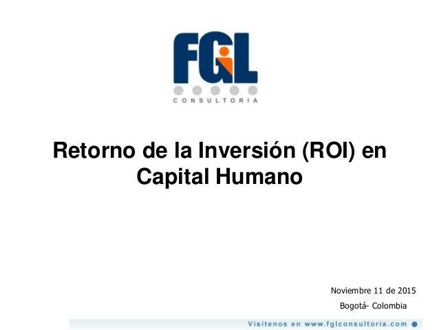 Retorno de la Inversión (ROI) en Capital Humano Noviembre 11 de 2015 Bogotá- Colombia
