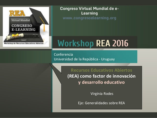 Workshop REA 2016 Conferencia Universidad de la República - Uruguay Congreso Virtual Mundial de e- Learning www.congresoel...