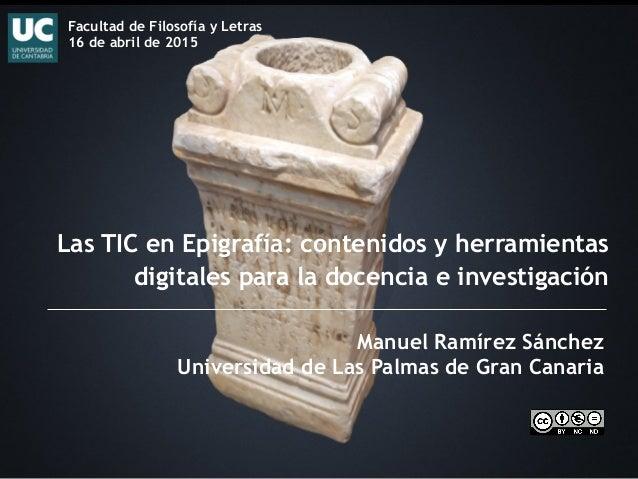 Las TIC en Epigrafía: contenidos y herramientas digitales para la docencia e investigación Manuel Ramírez Sánchez Universi...