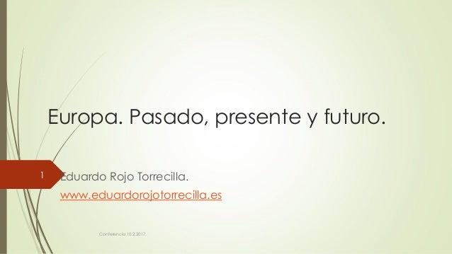 Europa. Pasado, presente y futuro. Eduardo Rojo Torrecilla. www.eduardorojotorrecilla.es Conferencia 10.2.2017. 1