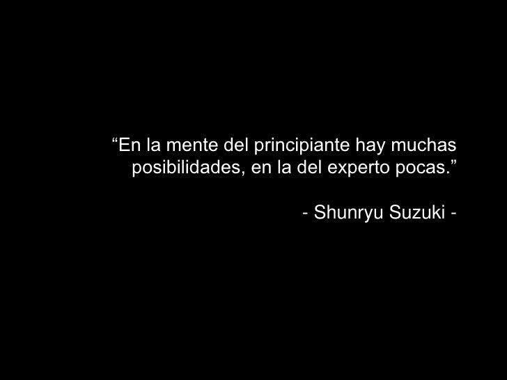 """""""En la mente del principiante hay muchas  posibilidades, en la del experto pocas.""""                       - Shunryu Suzuki -"""
