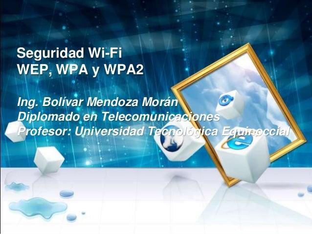 Seguridad Wi-Fi WEP, WPA y WPA2 Ing. Bolívar Mendoza Morán Diplomado en Telecomunicaciones Profesor: Universidad Tecnológi...