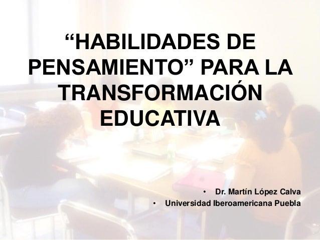 """""""HABILIDADES DE PENSAMIENTO"""" PARA LA TRANSFORMACIÓN EDUCATIVA • Dr. Martín López Calva • Universidad Iberoamericana Puebla"""