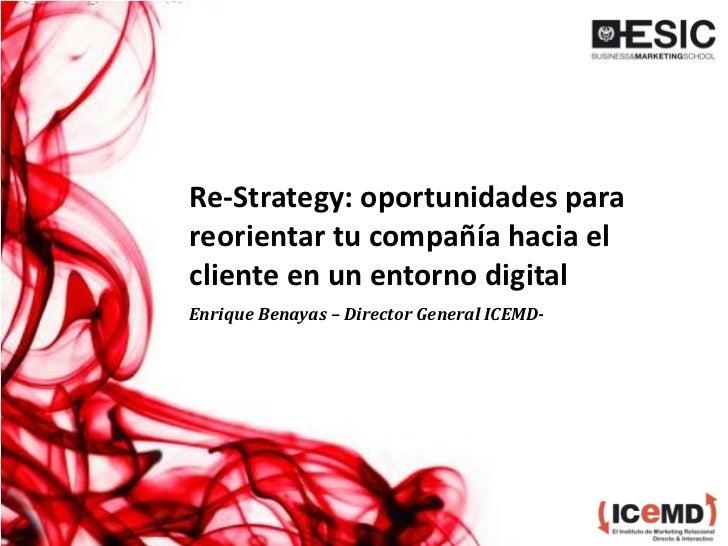 Re-Strategy: oportunidades parareorientar tu compañía hacia elcliente en un entorno digitalEnrique Benayas – Director Gene...